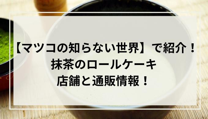 【マツコの知らない世界】抹茶のロールケーキ