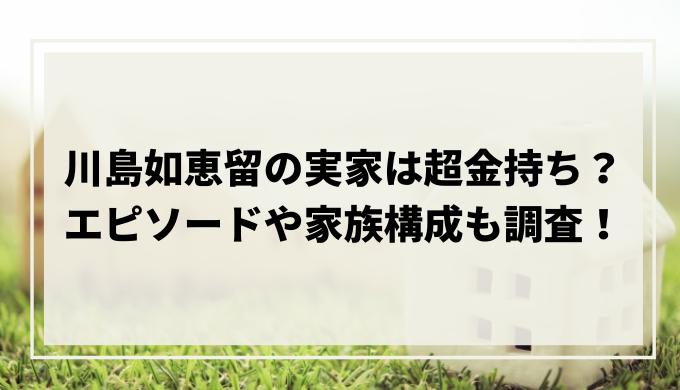 川島如恵留の実家は超金持ち?エピソードや家族構成も調査!