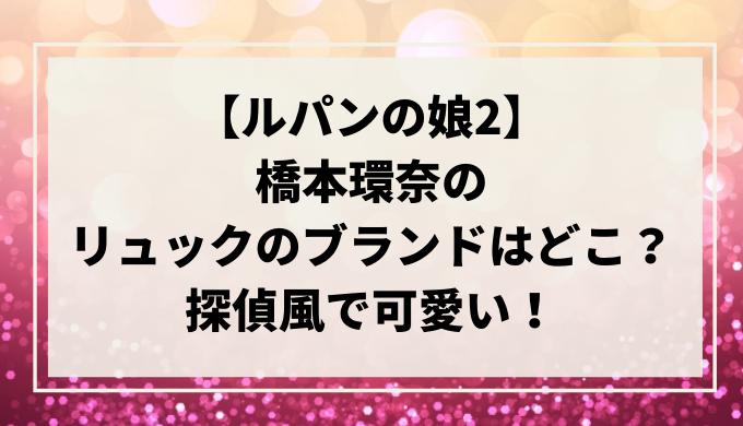 【ルパンの娘2】橋本環奈のリュックのブランドはどこ?探偵風で可愛い!
