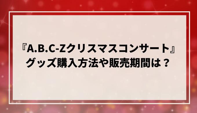 『A.B.C-Zクリスマスコンサート』グッズ購入方法や販売期間は?