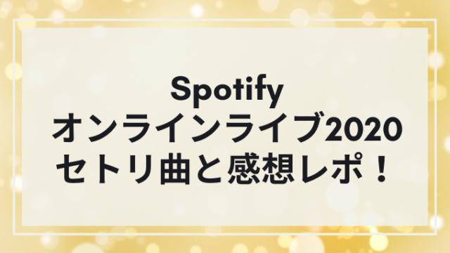 【Spotifyオンラインライブ2020】セトリ曲と感想レポ!
