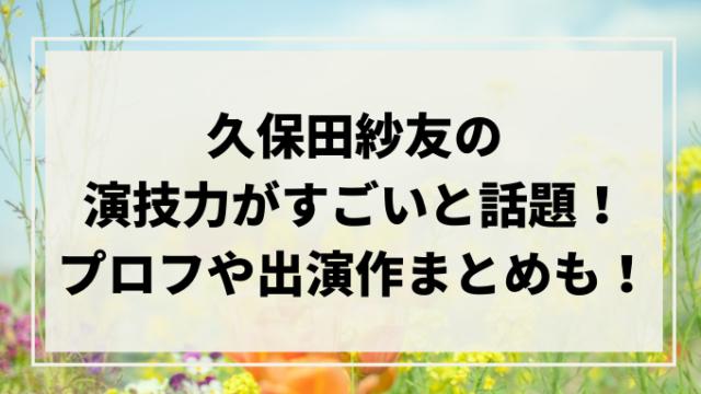 久保田紗友の演技力がすごいと話題!プロフや出演作まとめも!