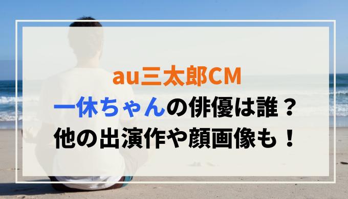 au三太郎CM一休ちゃんの俳優は誰?他の出演作や顔画像も!