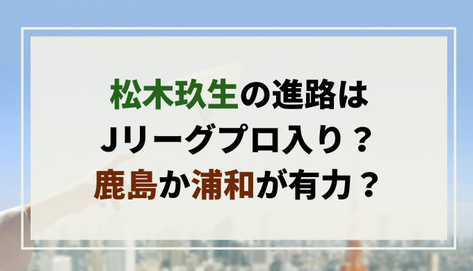 松木玖生の進路はJリーグプロ入り?鹿島か浦和が有力?