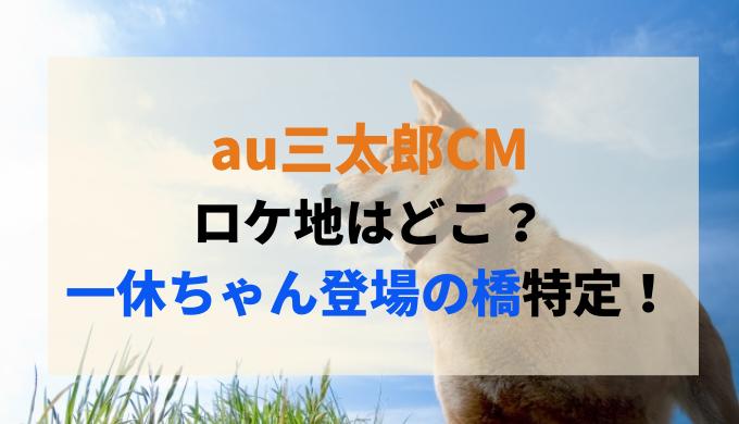 au三太郎CMのロケ地はどこ?一休ちゃん登場回の橋はどこか特定!