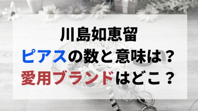川島如恵留ピアスの数と意味は?愛用ブランドはどこ?