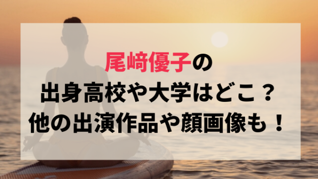 尾﨑優子の出身高校や大学はどこ?他の出演作品や顔画像も!