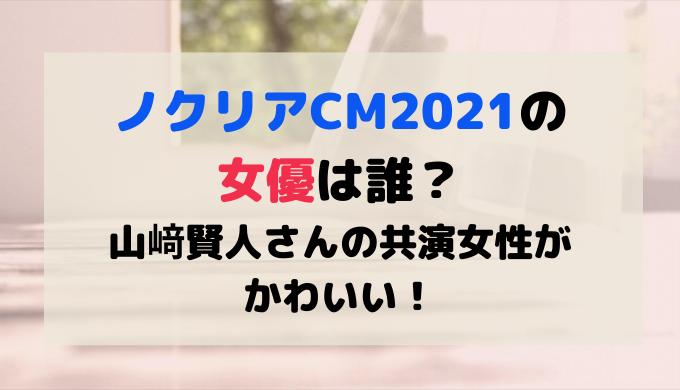ノクリアCM2021の女優は誰?山﨑賢人さんの共演女性がかわいい!